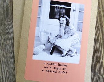 Funny Friendship Greeting Card. A clean house is a sign of a wasted life-  Kraft cardstock, blank inside Design # 201510