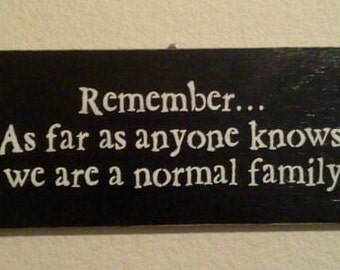 Wooden Sign - Remember...As far as anyone knows, we are a normal family.