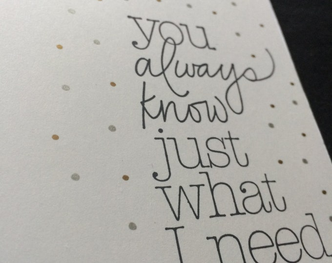 """Handmade, Unique, Hand Stamped, """"you always know just what i need"""", Greeting Card"""