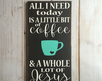 All I need today is a little bit of coffee and a whole lot of Jesus  - Hand Painted Wall Art Sign -
