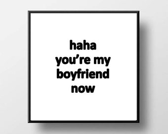 Quote Print and/or Frame - Haha You're My Boyfriend Now