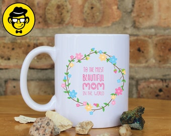 To The Most Beautiful Mom In The World Mug,  Ceramic Mug, Perfect Gift For Mom, Mothers Day Gift, Happy Birthday Mom Gift.