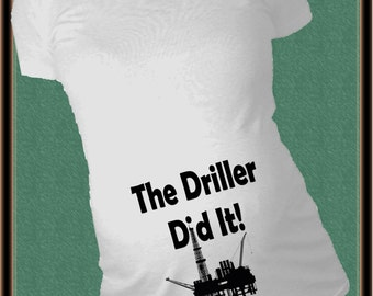 The Driller did it Maternity Shirt Oil Rig worker humourus baby first announcement tshirt Ruched