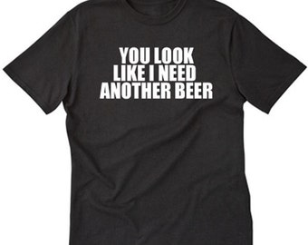You Look Like I Need Another Beer T-shirt Funny Party Pub Bar Gift Tee Shirt