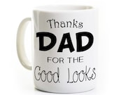 Funny Dad Coffee Mug - Thanks Dad for the Good Looks - Father's Day Gift Present - Funny