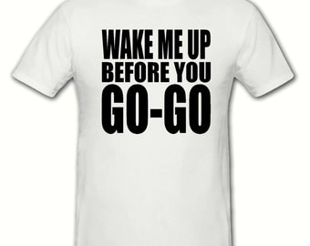 Wake me up before you go go unisex t shirt,sizes small- 2xlarge,tee shirt, blogger, hipster t shirt,80's t shirt