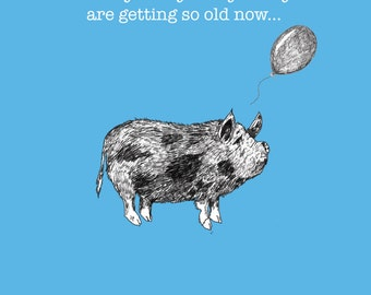 Funny Needy Pig Birthday Card - I'm really really sorry that you are so old now