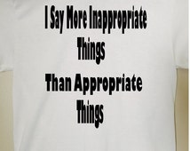 I say more inappropriate things - Funny shirt