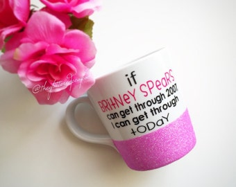 Custom Glittered Coffee Mug// If Britney Spears Can get through 2007, I can get through Today.