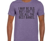 I May be Old I Got To See All The Best Bands TShirt Tee T-Shirt Mens Womens Unisex Gift Funny Humour