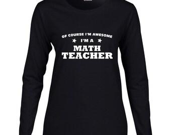 Of Course Im Awesome Im A Math Teacher Long Sleeve T Shirt. Womens Long Sleeve Occupation Shirt. Math Shirt. Teacher Shirt.
