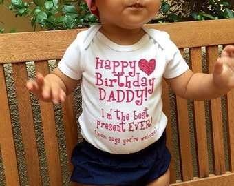 Happy Birthday Daddy I'm the Best Present EVER! Mom says you're welcome - Baby Bodysuit Carters or Gerber ONESIES®