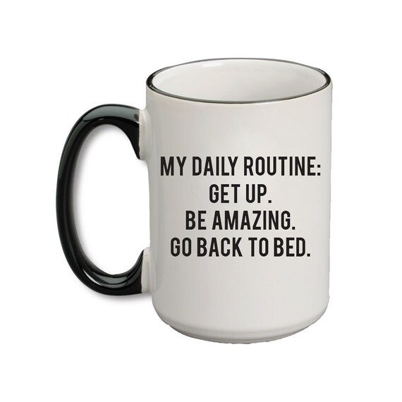 My Daily Routine: Get Up. Be Amazing. Go Back To Bed Mug - A Cup Of Quotes