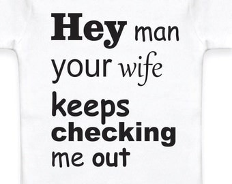 "Baby onesie that says ""Hey man your wife keeps checking me out."""