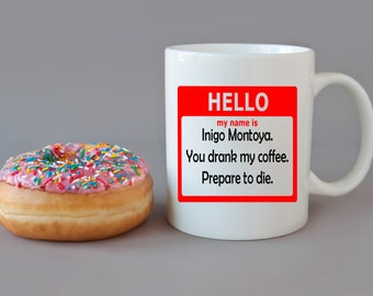 My Name is Inigo Montoya You Drank my Coffee Prepare to Die - DISHWASHER Safe Coffee Mug -  Add Own Text to Personalize Princess Bride