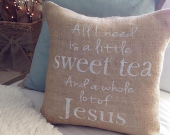 All I Need Is A Little Sweet Tea and A Whole Lot of Jesus Pillow Cover -Jesus Pillow -Burlap Pillow  - Custom Pillow