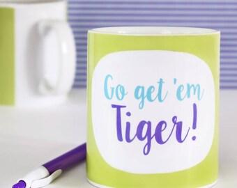 Funny Mug - Go Get 'Em Tiger - funny mugs - ceramic mugs - coffee mugs - motivational quotes - new job gifts - tea mugs