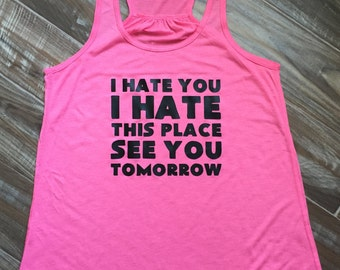 I Hate You I Hate This Place See You Tomorrow Workout Shirt.  Funny Workout Tank Top For Women.  Fitness Shirt & Workout Clothes.