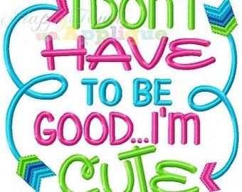 I Don't Have To Be Good...I'm Cute Machine Embroidery Design