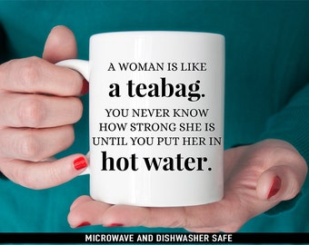 Coffee Mug A Woman is Like a Teabag You Never Know How Strong She is Until You Put Her In Hot Water Mug