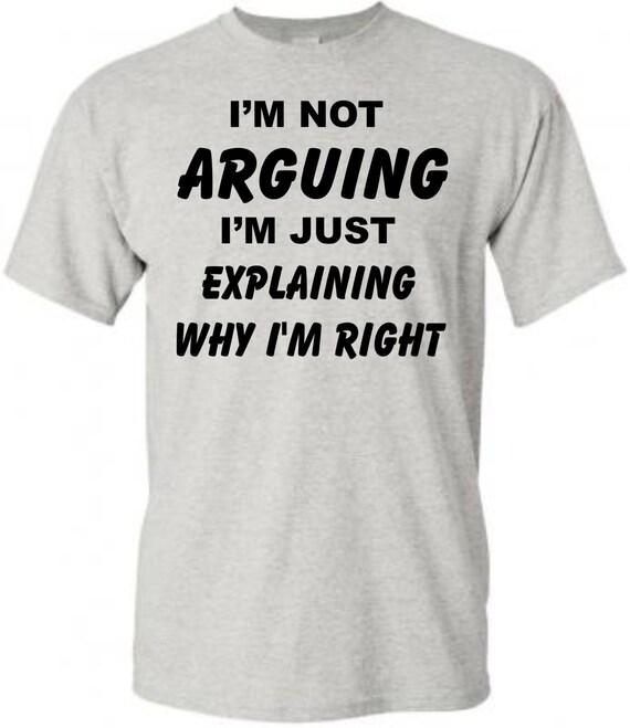 Not arguing always rignt , funny shirt, funny unisex shirt, LOL shirt, statement shirt, hilarious t-shirt, gag gift shirt, adult funny shirt