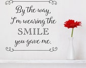By the way, I'm wearing the smile you gave me - vinyl wall decal home decor