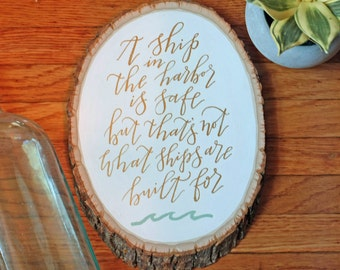 A Ship In The Harbor- Hand Lettered Wood Slice Quote