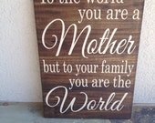 "To the World you are a Mother, but to your family you are the World - hand painted wooden sign, subway art, 12"" x 17"""