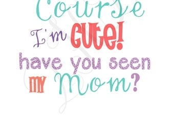 Of course I'm Cute, Have you seen my Mom? Iron On Transfer - - Digital Download - You Print