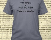 Fishing Shirt - Mens Shirt - To Fish or Not To Fish There is No Question T Shirt - Great Fathers Day Gift - Tshirt - 4 Colors Gift Friendly