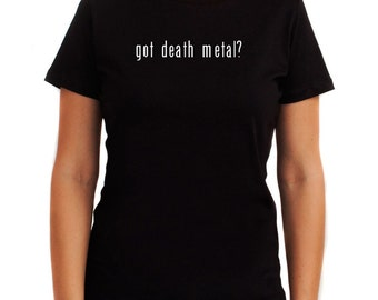 Got Death Metal? Women T-Shirt
