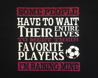"Soccer Moms shirt ""Some People Have To Wait Their Entire Lives to Meet Their Favorite Players I'm Raising Mine"""