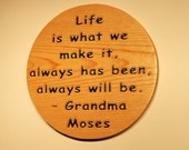 Life is what we make it, always has been, always will be. Grandma Moses - Hand carved wooden plaque 10139