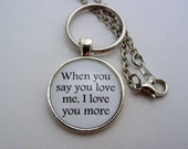 Inspiring Life Quote When You Say You Love Me, I Love You More Keychain or Necklace You Choose