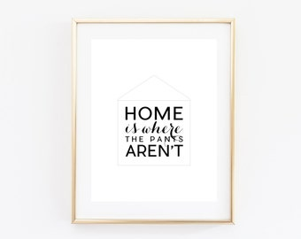 Home Is Where the Pants Aren't Print - Funny Print - Funny Decor