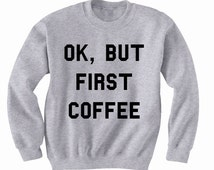 Ok But First Coffee Sweatshirt, Crewneck Sweater