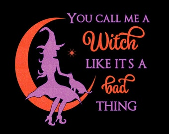 Halloween Shirt - You Call Me a Witch Like it's a Bad Thing Tshirt, Long Sleeves or Hoodie
