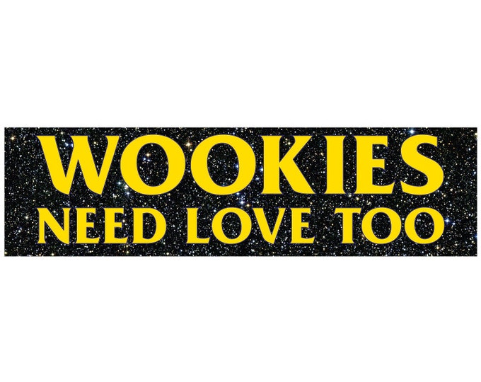 WOOKIES Need Love Too! Decal Vinyl or Magnet Bumper Sticker
