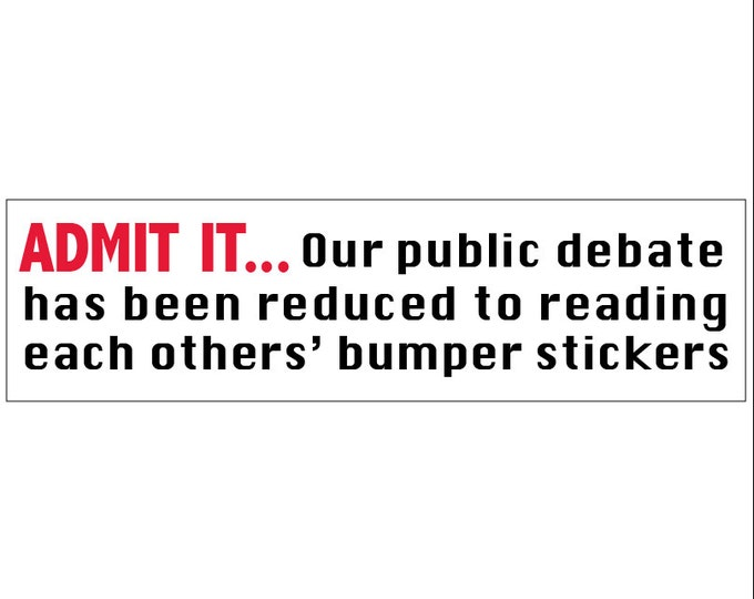 ADMIT IT... Our Public Debate Has Been Reduced to Reading Each Others' Decal Vinyl or Magnet Bumper Sticker