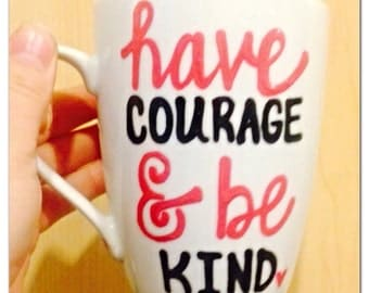 Have Courage and Be Brave Handpainted-  Coffee Mug - Inspirational and Motivational Mug - cindarella quote - gift fo daughter