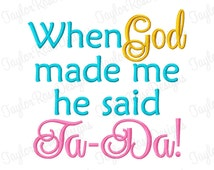 When God made me he said Ta-Da! Machine Embroidery Design 4x4 5x7 6x10 8x8 INSTANT DOWNLOAD