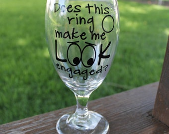Does This RIng Make Me Look Engaged? Wine Glass Pilsner Glass Custom Wedding Engagement Gift