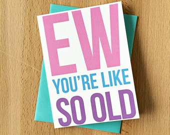 Snarky Happy Birthday Card | Ew You're Like So Old Sarcastic Sentimental Funny 30th Twenty-Something Sweet 16 Mean Girls Over the Hill