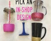 Pick an IN-SHOP Design on a Glitter Dipped 24oz Mason Jar Tumbler, Wine Glass, 20oz Handled Tumbler or Coffee Mug!