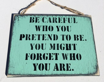 Be Careful Who You Pretend To Be. You Might Forget Who You Are. Wooden Sign Quote