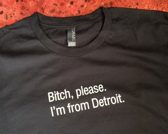 Bitch, please. I'm from Detroit. tee - 3X 4X 5X