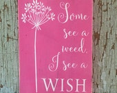 Some see a weed, I see a wish shabby hot pink and white repurposed sign