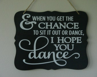 And when you get the chance to sit it out or dance I hope you dance. hanging sign, Plaque, with vinyl saying