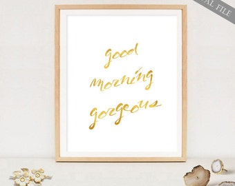 Good Morning Gorgeous print - Gold wall art poster for her - 8x10 and 16x20 - INSTANT DOWNLOAD