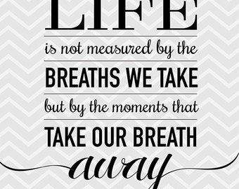 Life is not measured by the breaths we take but by the moments that take our breath away. 8x10 printable quote art, instant download.